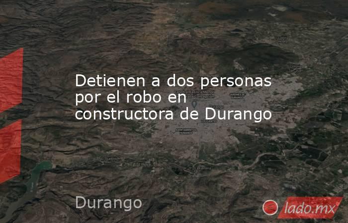 Detienen a dos personas por el robo en constructora de Durango   . Noticias en tiempo real