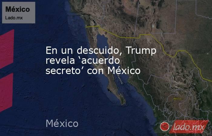 En un descuido, Trump revela 'acuerdo secreto' con México. Noticias en tiempo real
