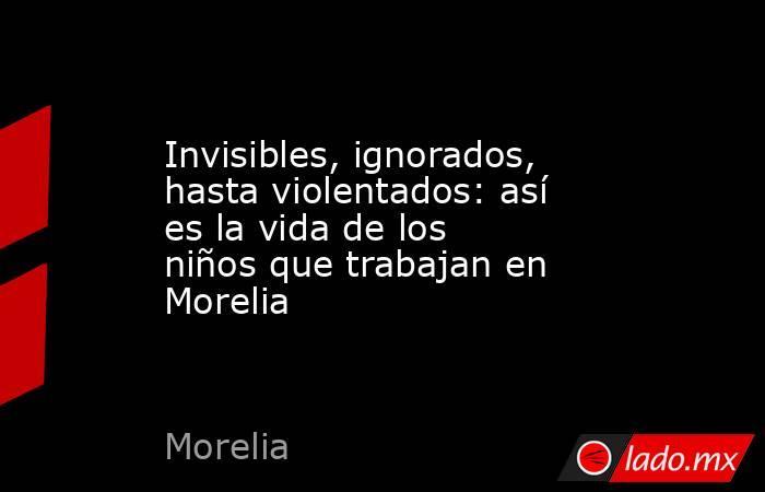 Invisibles, ignorados, hasta violentados: así es la vida de los niños que trabajan en Morelia. Noticias en tiempo real