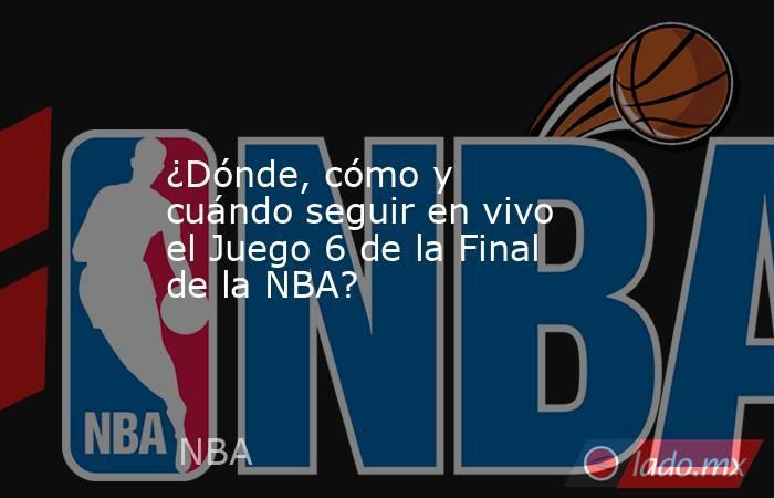 ¿Dónde, cómo y cuándo seguir en vivo el Juego 6 de la Final de la NBA?. Noticias en tiempo real