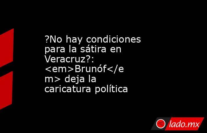 ?No hay condiciones para la sátira en Veracruz?: <em>Brunóf</em> deja la caricatura política. Noticias en tiempo real