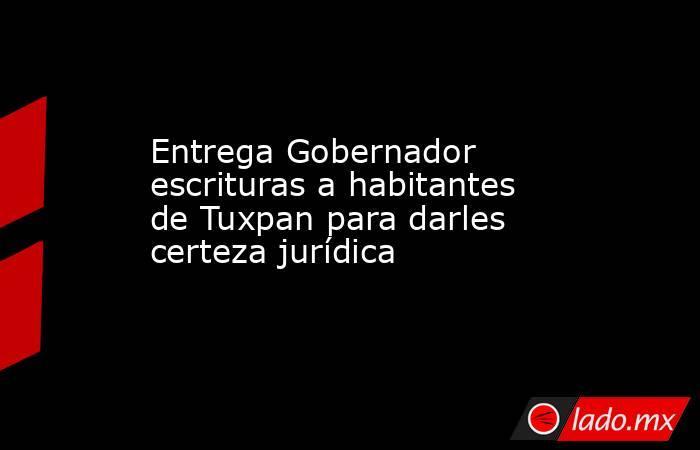 Entrega Gobernador escrituras a habitantes de Tuxpan para darles certeza jurídica. Noticias en tiempo real