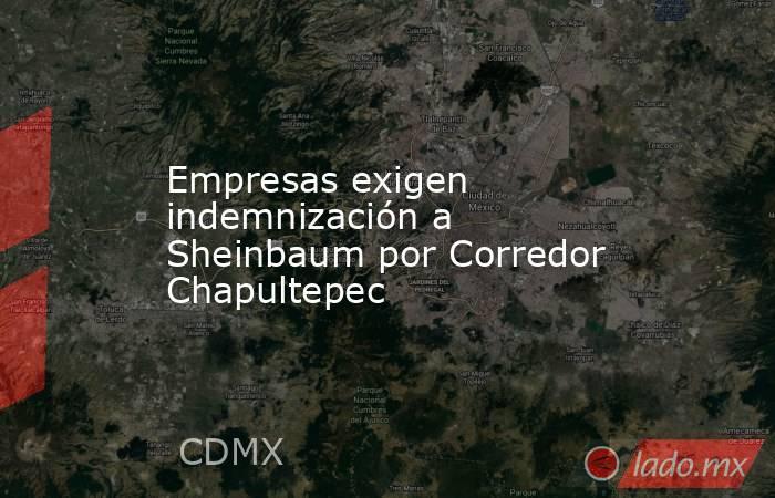 Empresas exigen indemnización a Sheinbaum por Corredor Chapultepec. Noticias en tiempo real