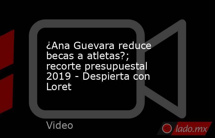 ¿Ana Guevara reduce becas a atletas?; recorte presupuestal 2019 - Despierta con Loret. Noticias en tiempo real