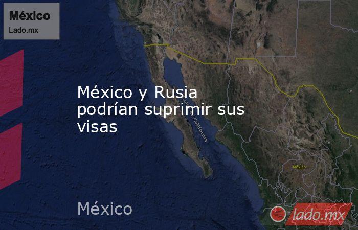 México y Rusia podrían suprimir sus visas. Noticias en tiempo real
