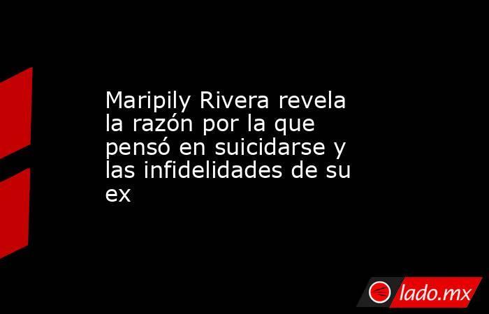 Maripily Rivera revela la razón por la que pensó en suicidarse y las infidelidades de su ex. Noticias en tiempo real