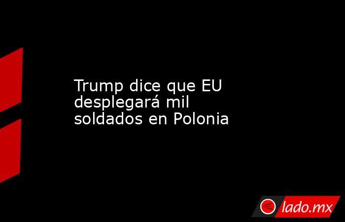 Trump dice que EU desplegará mil soldados en Polonia. Noticias en tiempo real