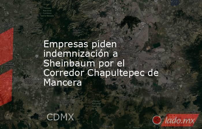 Empresas piden indemnización a Sheinbaum por el Corredor Chapultepec de Mancera. Noticias en tiempo real