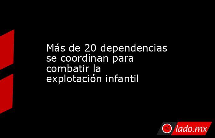 Más de 20 dependencias se coordinan para combatir la explotación infantil. Noticias en tiempo real