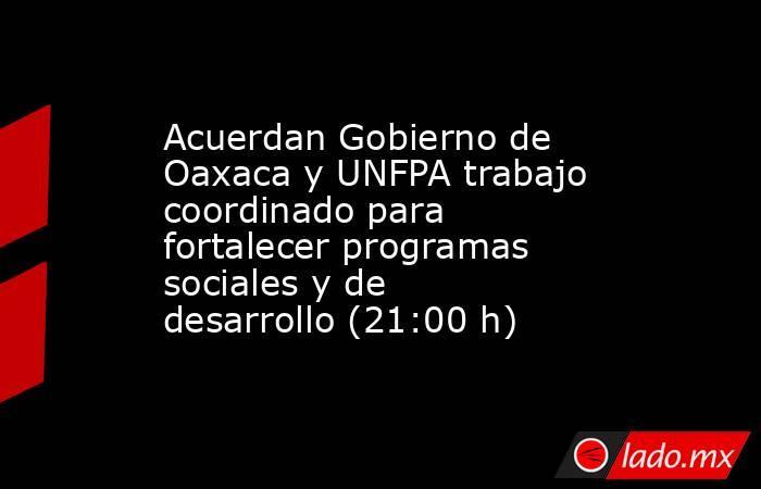 Acuerdan Gobierno de Oaxaca y UNFPA trabajo coordinado para fortalecer programas sociales y de desarrollo (21:00 h). Noticias en tiempo real