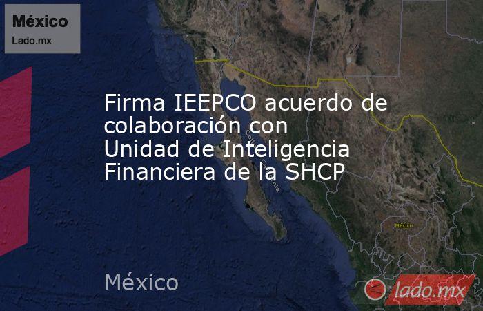 Firma IEEPCO acuerdo de colaboración con Unidad de Inteligencia Financiera de la SHCP. Noticias en tiempo real