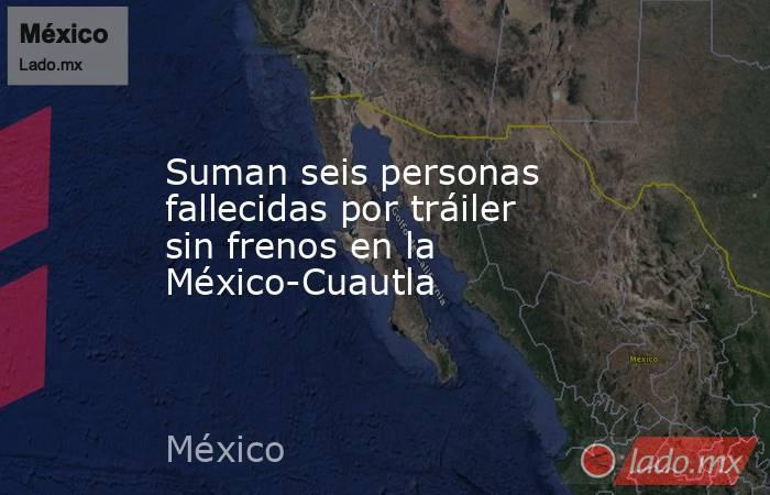 Suman seis personas fallecidas por tráiler sin frenos en la México-Cuautla. Noticias en tiempo real