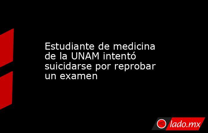 Estudiante de medicina de la UNAM intentó suicidarse por reprobar un examen. Noticias en tiempo real