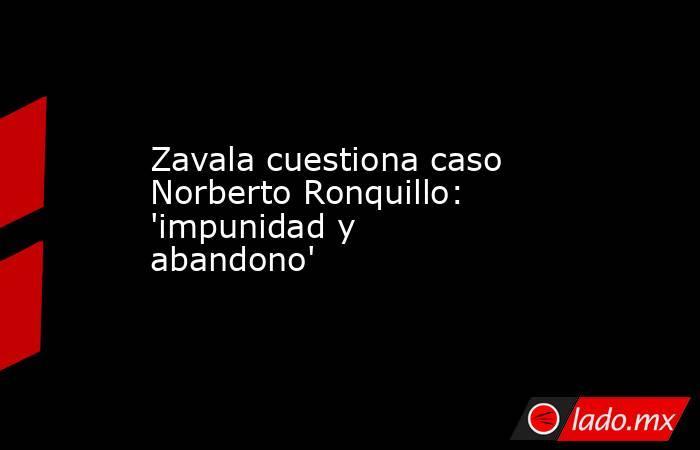 Zavala cuestiona caso Norberto Ronquillo: 'impunidad y abandono'. Noticias en tiempo real