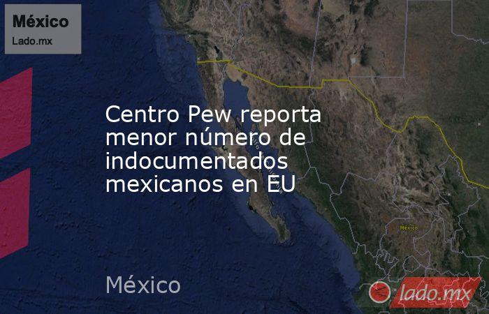 Centro Pew reporta menor número de indocumentados mexicanos en EU. Noticias en tiempo real