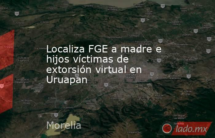 Localiza FGE a madre e hijos víctimas de extorsión virtual en Uruapan. Noticias en tiempo real