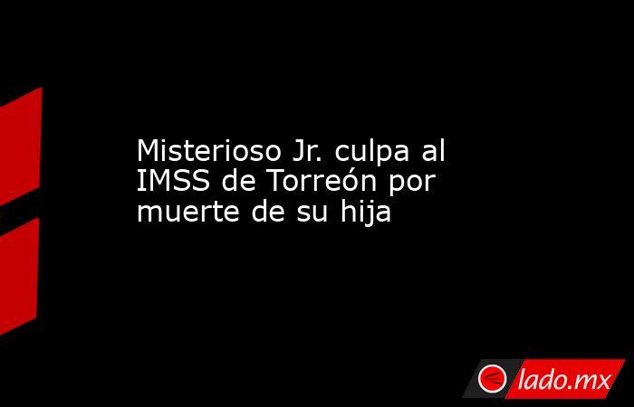 Misterioso Jr. culpa al IMSS de Torreón por muerte de su hija. Noticias en tiempo real