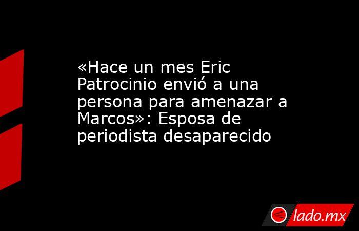 «Hace un mes Eric Patrocinio envió a una persona para amenazar a Marcos»: Esposa de periodista desaparecido. Noticias en tiempo real