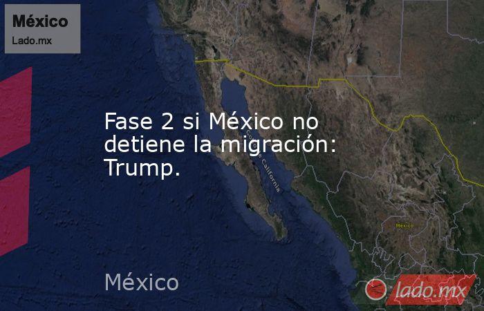 Fase 2 si México no detiene la migración: Trump.. Noticias en tiempo real