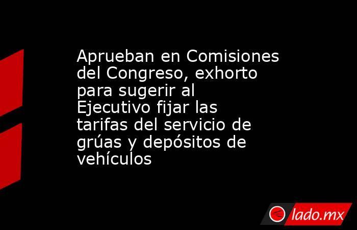Aprueban en Comisiones del Congreso, exhorto para sugerir al Ejecutivo fijar las tarifas del servicio de grúas y depósitos de vehículos. Noticias en tiempo real