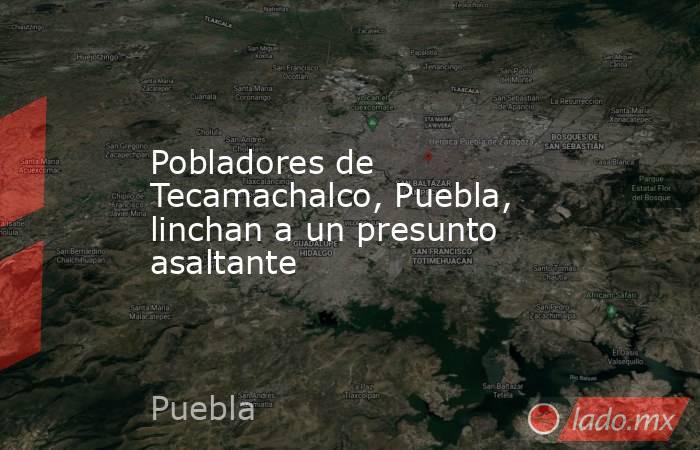 Pobladores de Tecamachalco, Puebla, linchan a un presunto asaltante. Noticias en tiempo real
