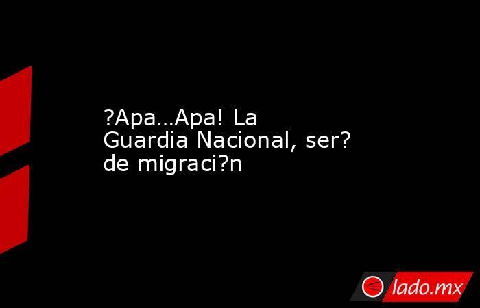 ?Apa…Apa! La Guardia Nacional, ser? de migraci?n. Noticias en tiempo real