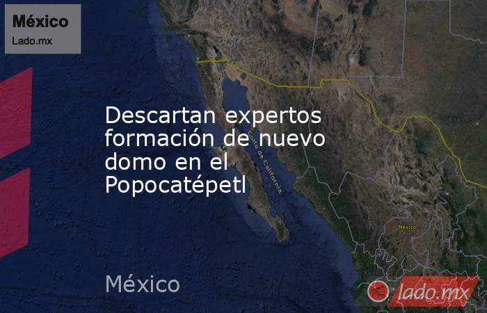 Descartan expertos formación de nuevo domo en el Popocatépetl. Noticias en tiempo real