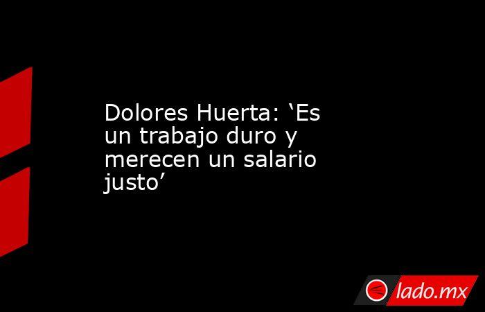 Dolores Huerta: 'Es un trabajo duro y merecen un salario justo'. Noticias en tiempo real