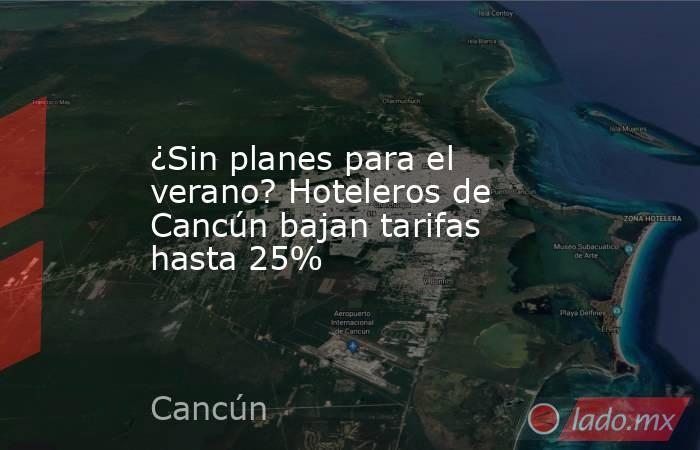 ¿Sin planes para el verano? Hoteleros de Cancún bajan tarifas hasta 25%. Noticias en tiempo real