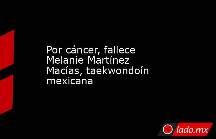 Por cáncer, fallece Melanie Martínez Macías, taekwondoín mexicana. Noticias en tiempo real