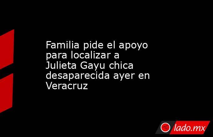 Familia pide el apoyo para localizar a Julieta Gayu chica desaparecida ayer en Veracruz. Noticias en tiempo real