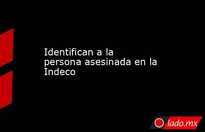 Identifican a la persona asesinada en la Indeco. Noticias en tiempo real
