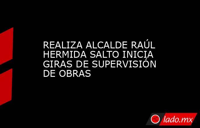 REALIZA ALCALDE RAÚL HERMIDA SALTO INICIA GIRAS DE SUPERVISIÓN DE OBRAS. Noticias en tiempo real