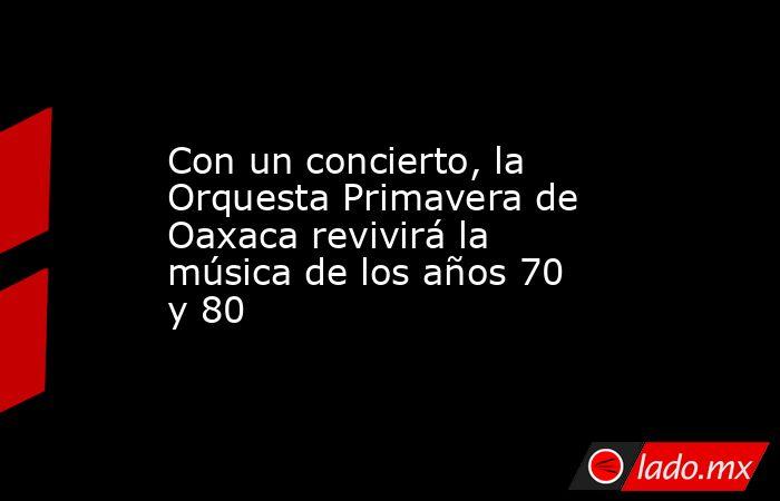 Con un concierto, la Orquesta Primavera de Oaxaca revivirá la música de los años 70 y 80. Noticias en tiempo real