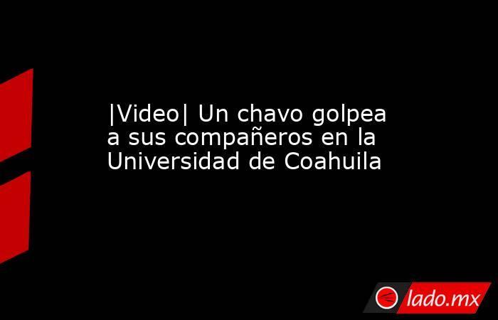 |Video| Un chavo golpea a sus compañeros en la Universidad de Coahuila. Noticias en tiempo real