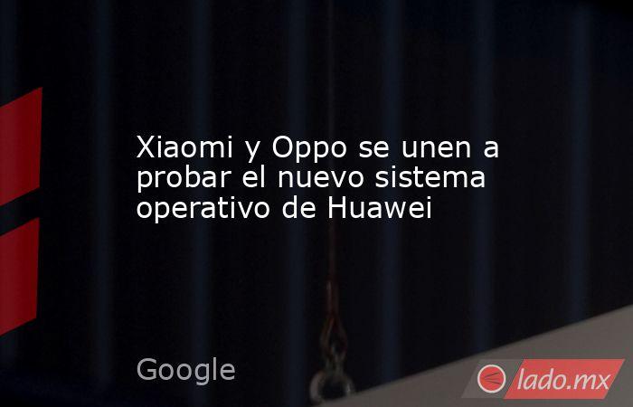 Xiaomi y Oppo se unen a probar el nuevo sistema operativo de Huawei. Noticias en tiempo real