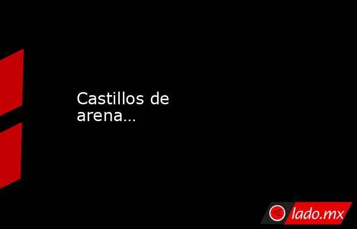Castillos de arena…. Noticias en tiempo real