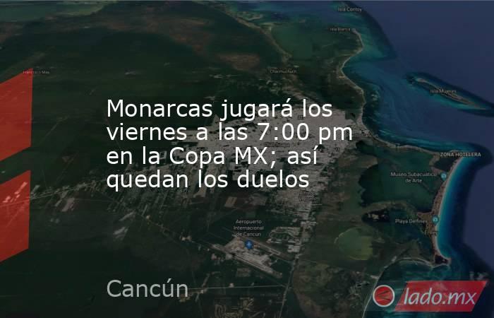 Monarcas jugará los viernes a las 7:00 pm en la Copa MX; así quedan los duelos. Noticias en tiempo real