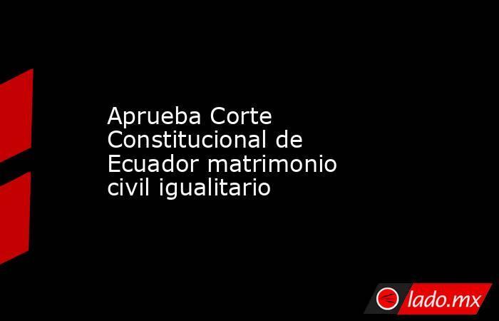 Aprueba Corte Constitucional de Ecuador matrimonio civil igualitario. Noticias en tiempo real