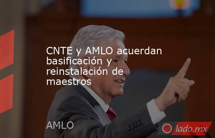 CNTE y AMLO acuerdan basificación y reinstalación de maestros. Noticias en tiempo real