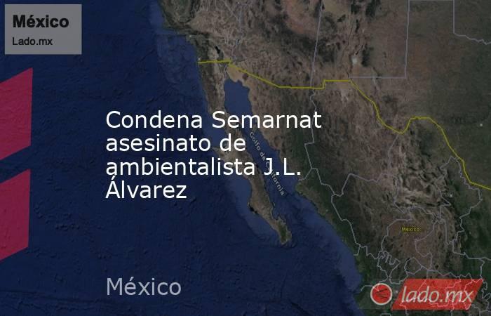 Condena Semarnat asesinato de ambientalista J.L. Álvarez. Noticias en tiempo real