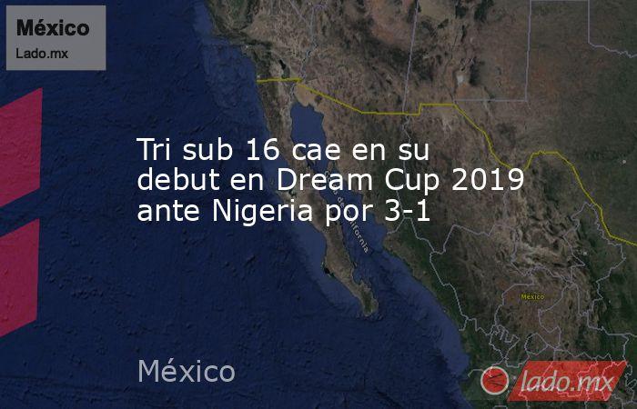 Tri sub 16 cae en su debut en Dream Cup 2019 ante Nigeria por 3-1. Noticias en tiempo real