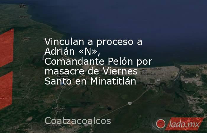 Vinculan a proceso a Adrián «N», Comandante Pelón por masacre de Viernes Santo en Minatitlán. Noticias en tiempo real