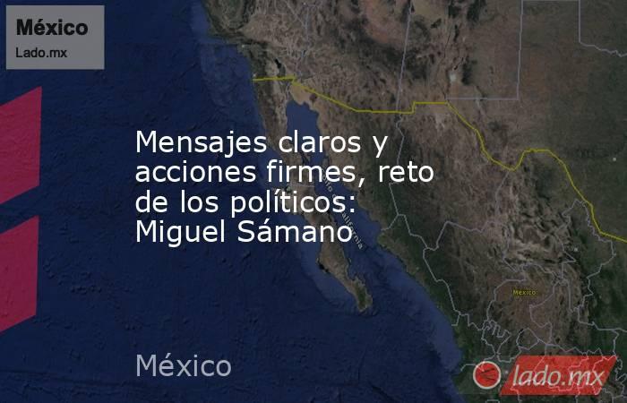 Mensajes claros y acciones firmes, reto de los políticos: Miguel Sámano. Noticias en tiempo real