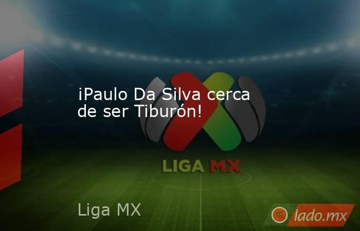 ¡Paulo Da Silva cerca de ser Tiburón!. Noticias en tiempo real