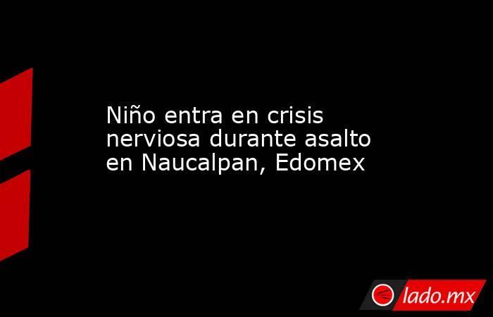 Niño entra en crisis nerviosa durante asalto en Naucalpan, Edomex. Noticias en tiempo real