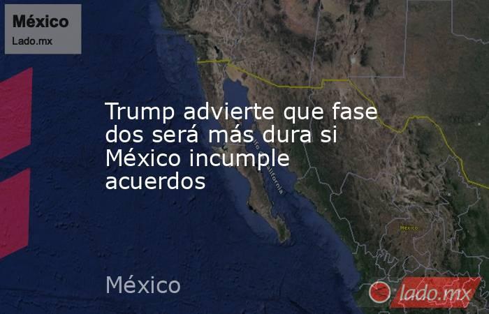 Trump advierte que fase dos será más dura si México incumple acuerdos. Noticias en tiempo real