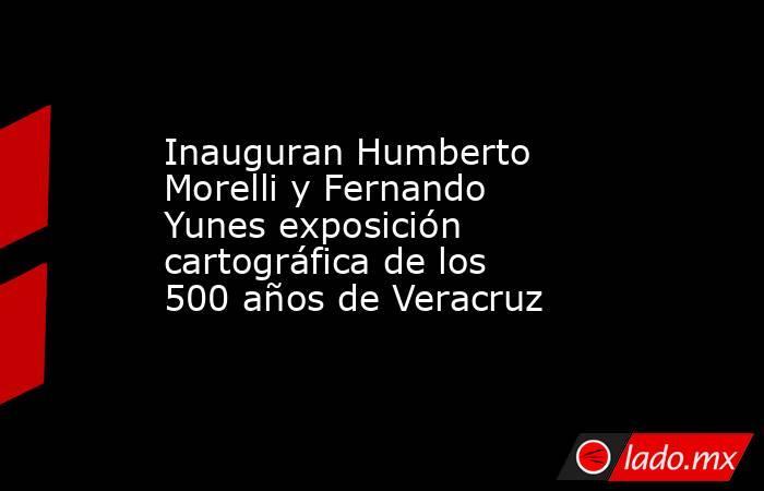 Inauguran Humberto Morelli y Fernando Yunes exposición cartográfica de los 500 años de Veracruz. Noticias en tiempo real