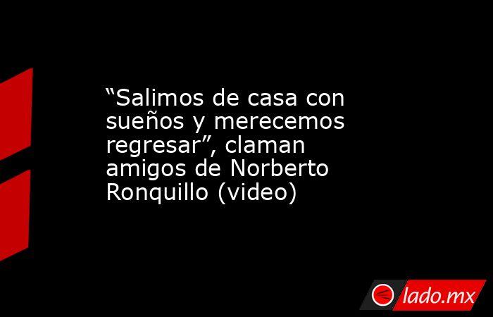 """""""Salimos de casa con sueños y merecemos regresar"""", claman amigos de Norberto Ronquillo (video). Noticias en tiempo real"""