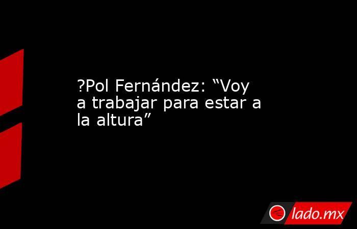 """?Pol Fernández: """"Voy a trabajar para estar a la altura"""". Noticias en tiempo real"""